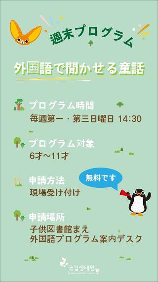 週末プログラム - 外国語で聞かせる童話 / 正プログラム時間 : 毎週第一·第三日曜日 14:30, プログラム対象 : 6才~11才, 申請方法 : 現場受け付け, 申請場所 : 子供図書館まえ 外国語プログラム案内デスク